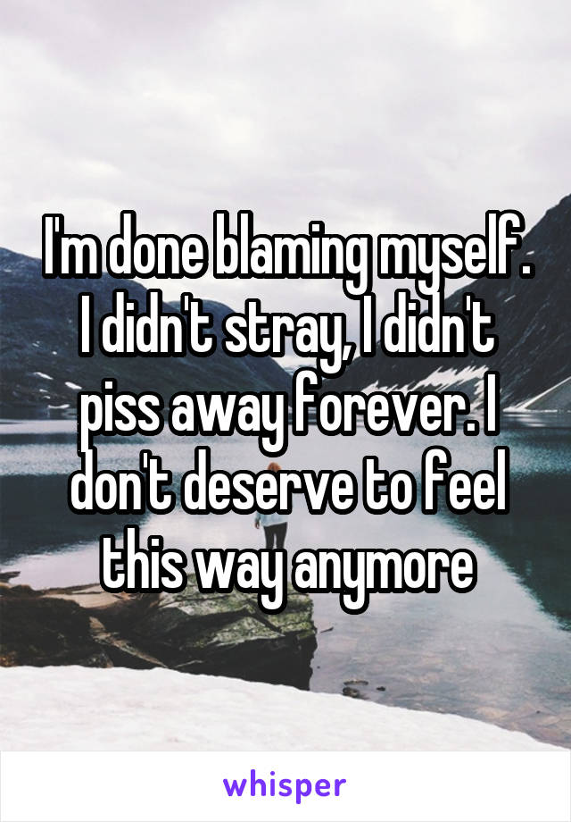 I'm done blaming myself. I didn't stray, I didn't piss away forever. I don't deserve to feel this way anymore