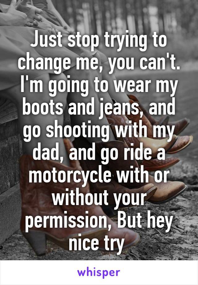 Just stop trying to change me, you can't. I'm going to wear my boots and jeans, and go shooting with my dad, and go ride a motorcycle with or without your permission, But hey nice try