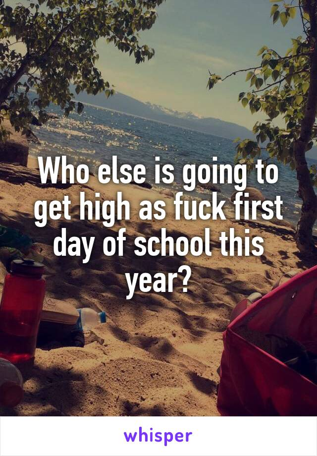 Who else is going to get high as fuck first day of school this year?