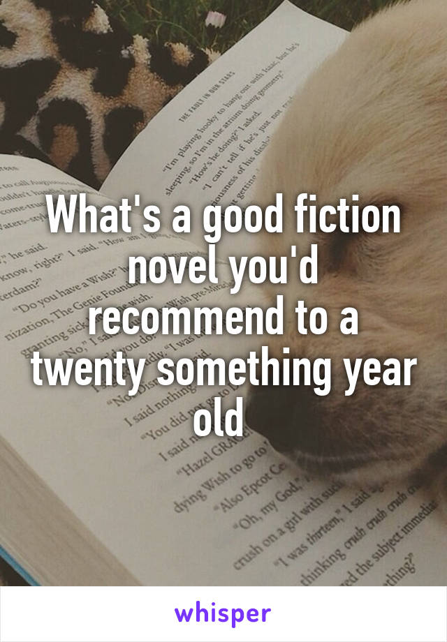 What's a good fiction novel you'd recommend to a twenty something year old