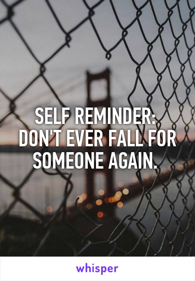 SELF REMINDER:  DON'T EVER FALL FOR SOMEONE AGAIN.