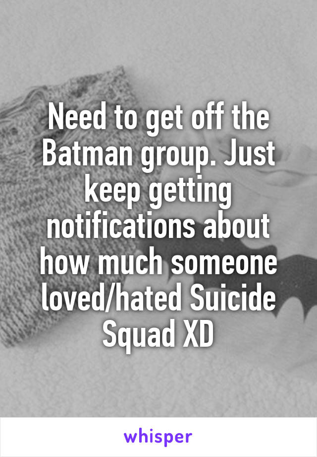 Need to get off the Batman group. Just keep getting notifications about how much someone loved/hated Suicide Squad XD