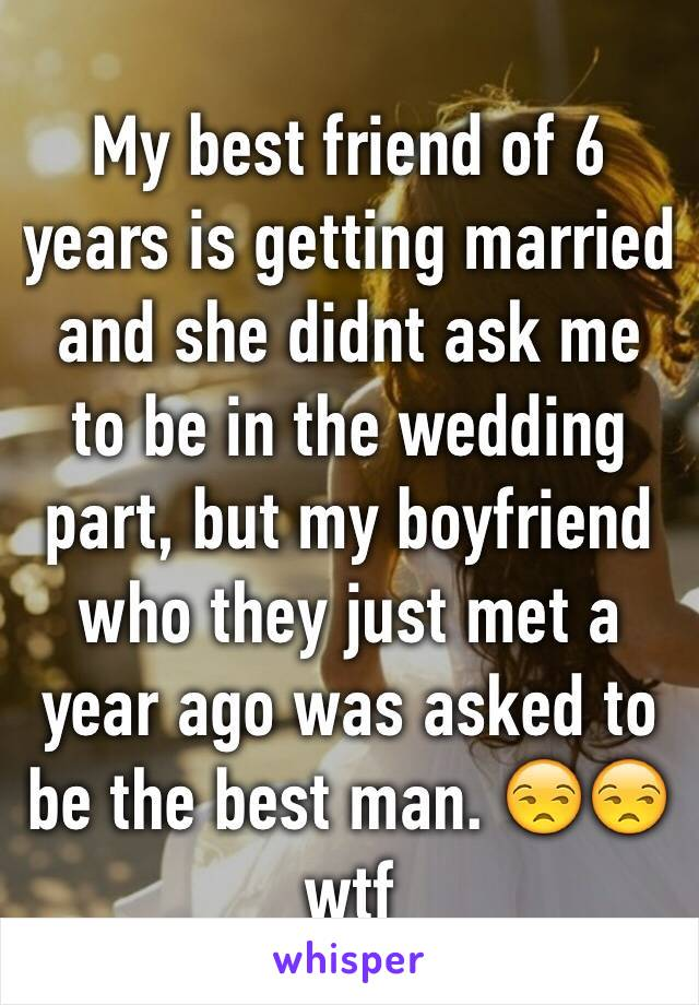 My best friend of 6 years is getting married and she didnt ask me to be in the wedding part, but my boyfriend who they just met a year ago was asked to be the best man. 😒😒 wtf