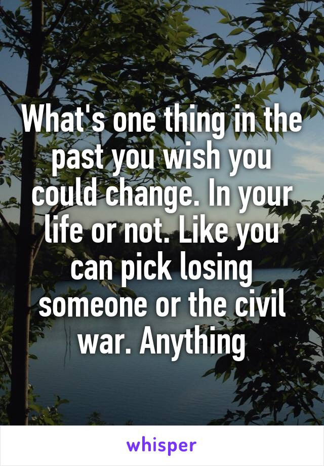 What's one thing in the past you wish you could change. In your life or not. Like you can pick losing someone or the civil war. Anything