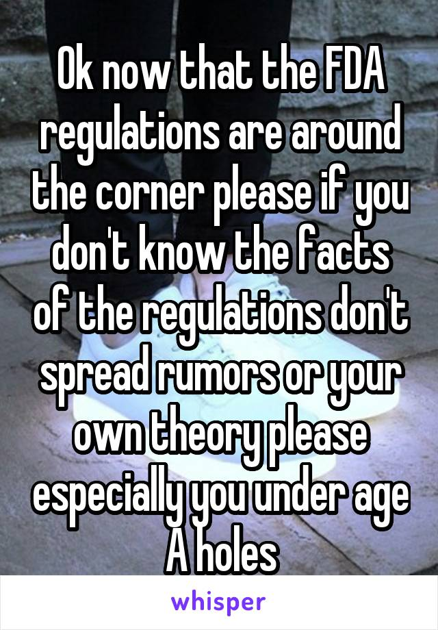 Ok now that the FDA regulations are around the corner please if you don't know the facts of the regulations don't spread rumors or your own theory please especially you under age A holes
