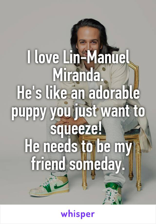 I love Lin-Manuel Miranda. He's like an adorable puppy you just want to squeeze!  He needs to be my friend someday.