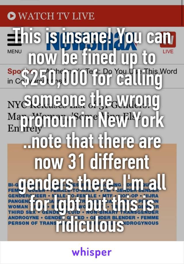This is insane! You can now be fined up to $250,000 for calling someone the wrong pronoun in New York ..note that there are now 31 different genders there. I'm all for lgbt but this is ridiculous