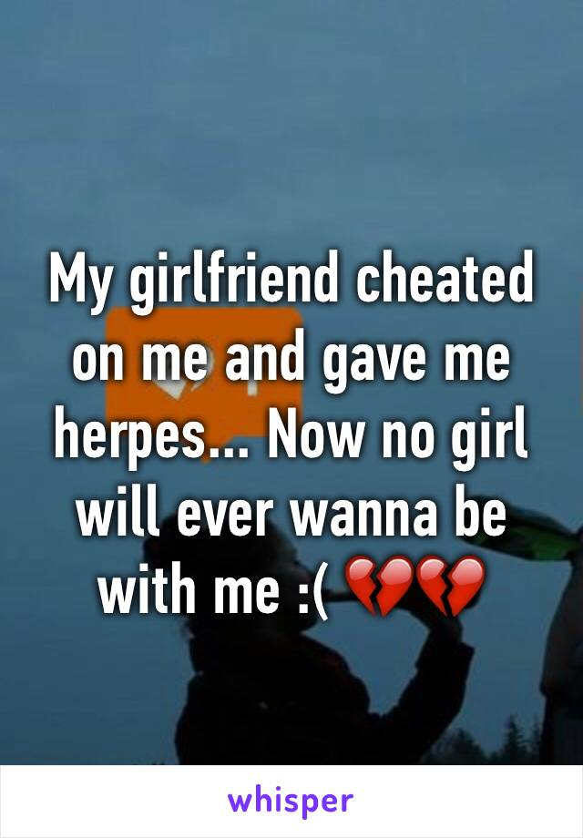 My girlfriend cheated on me and gave me herpes... Now no girl will ever wanna be with me :( 💔💔