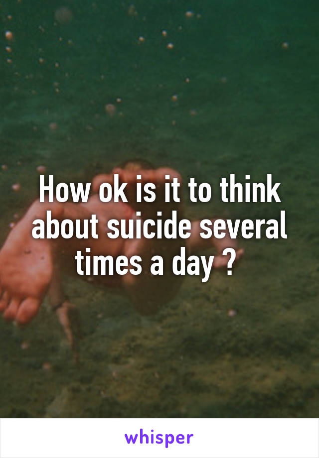How ok is it to think about suicide several times a day ?