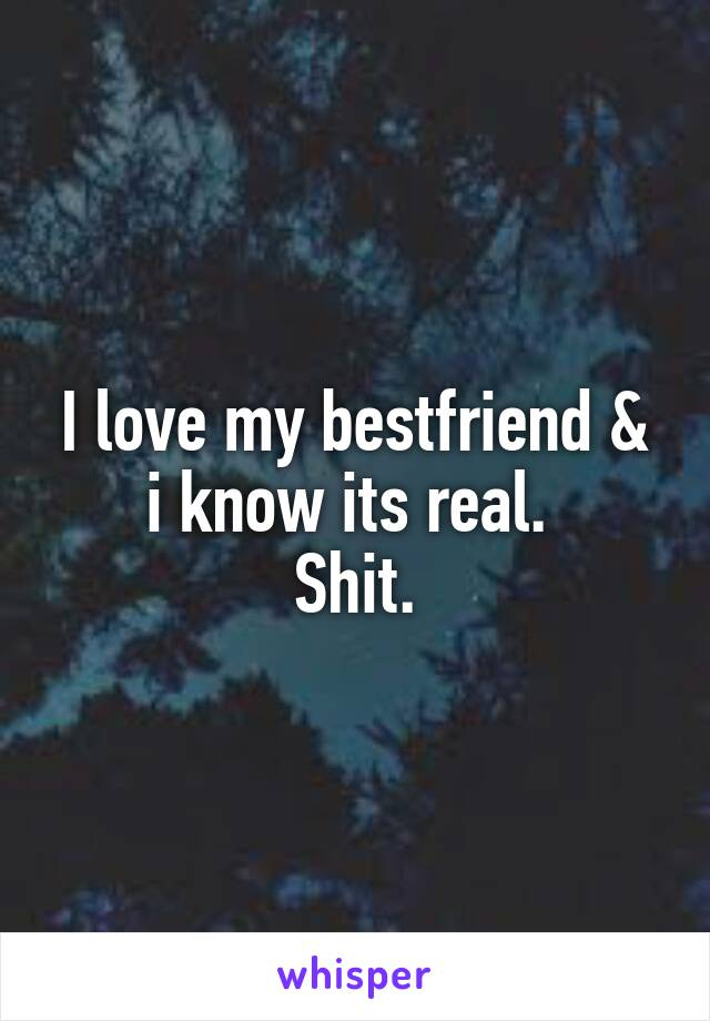 I love my bestfriend & i know its real.  Shit.