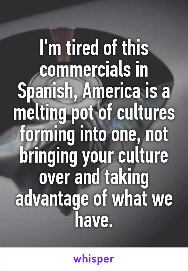 I'm tired of this commercials in Spanish, America is a melting pot of cultures forming into one, not bringing your culture over and taking advantage of what we have.