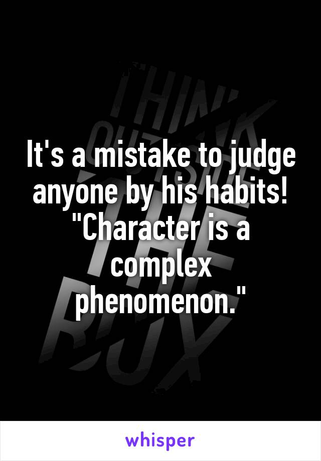 "It's a mistake to judge anyone by his habits! ""Character is a complex phenomenon."""