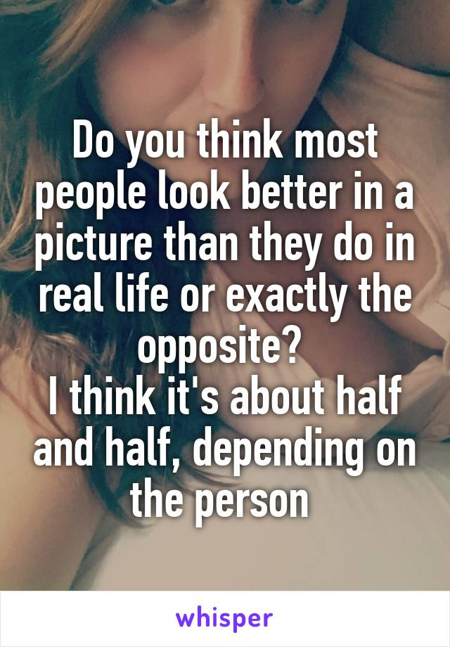 Do you think most people look better in a picture than they do in real life or exactly the opposite?  I think it's about half and half, depending on the person