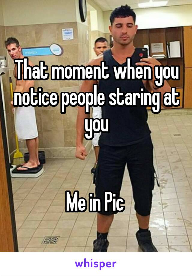 That moment when you notice people staring at you   Me in Pic