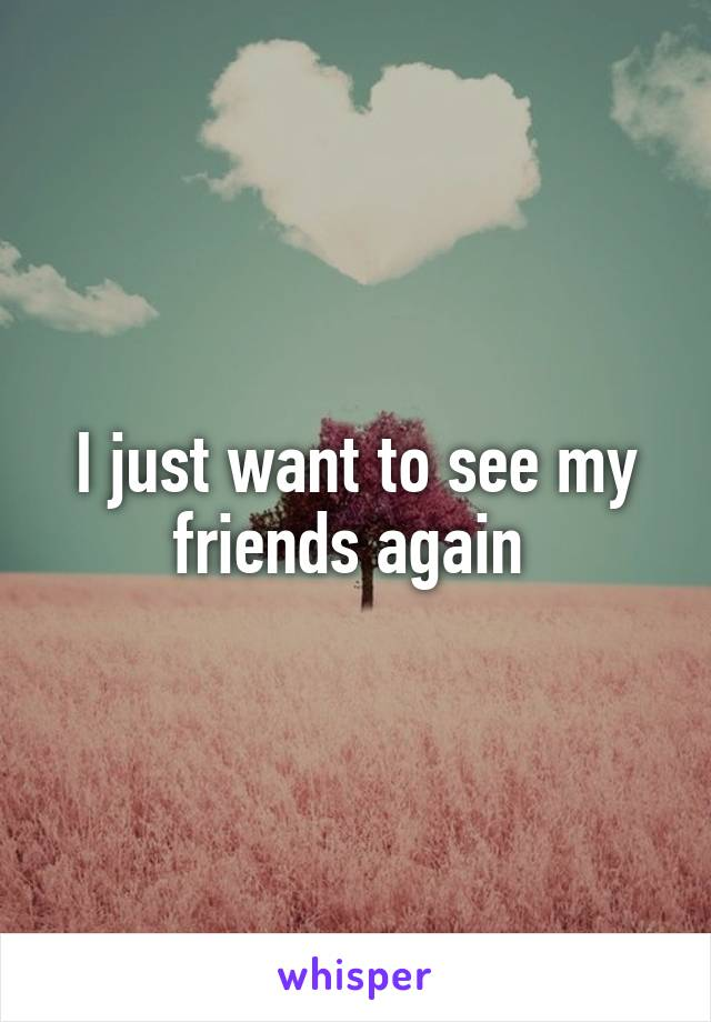 I just want to see my friends again