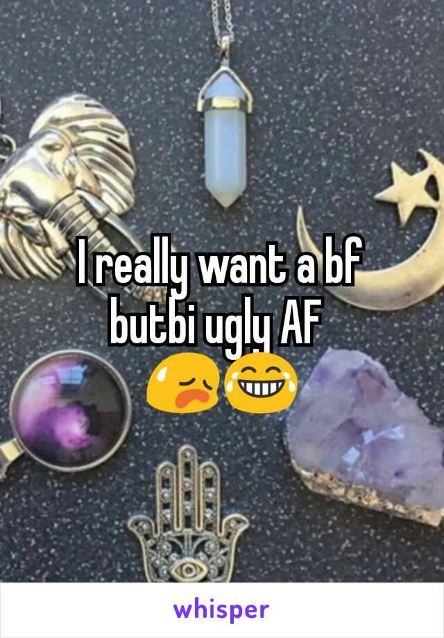 I really want a bf  butbi ugly AF  😥😂