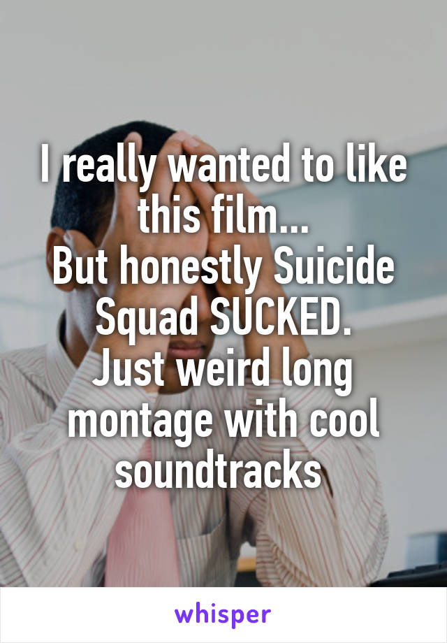 I really wanted to like this film... But honestly Suicide Squad SUCKED. Just weird long montage with cool soundtracks