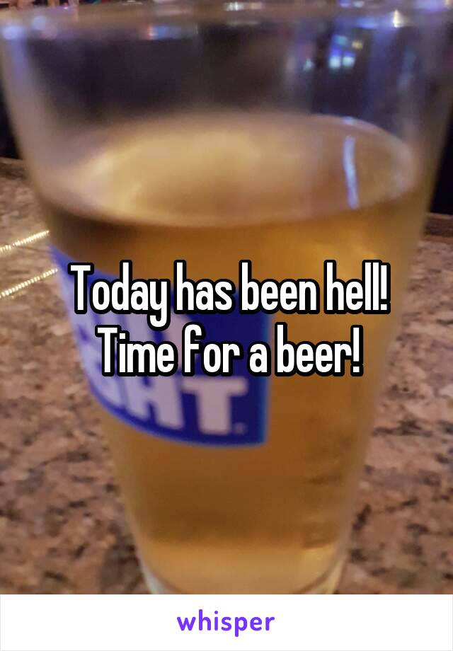 Today has been hell! Time for a beer!