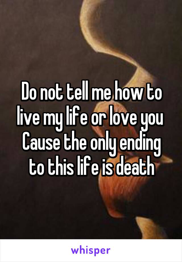 Do not tell me how to live my life or love you  Cause the only ending to this life is death