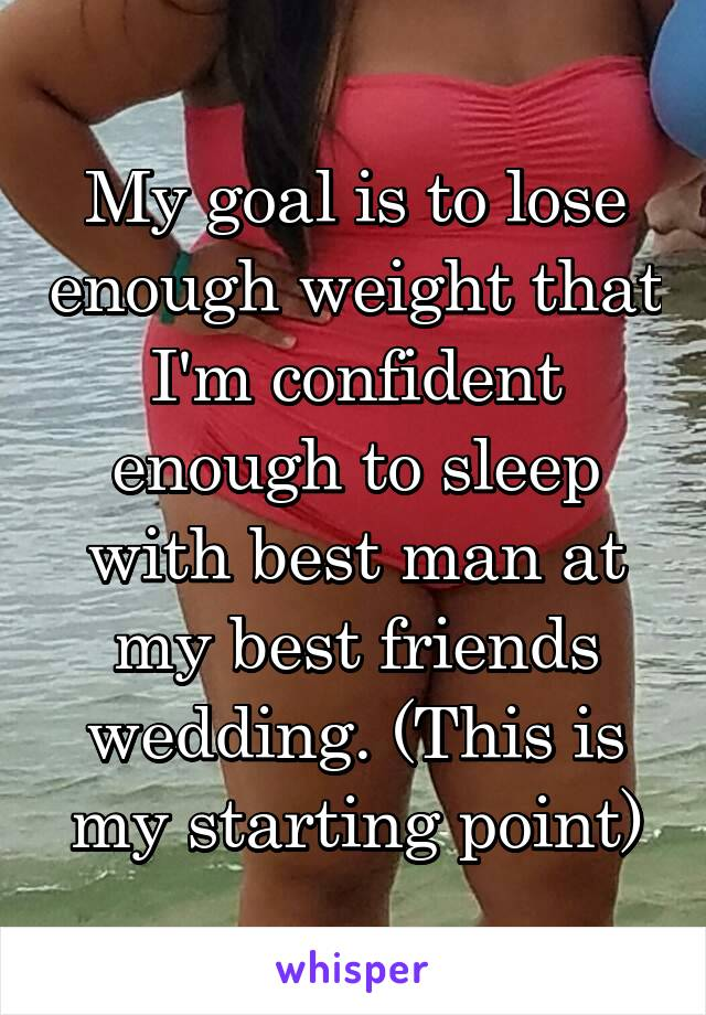 My goal is to lose enough weight that I'm confident enough to sleep with best man at my best friends wedding. (This is my starting point)