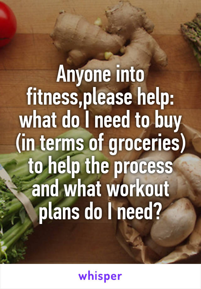 Anyone into fitness,please help: what do I need to buy (in terms of groceries) to help the process and what workout plans do I need?