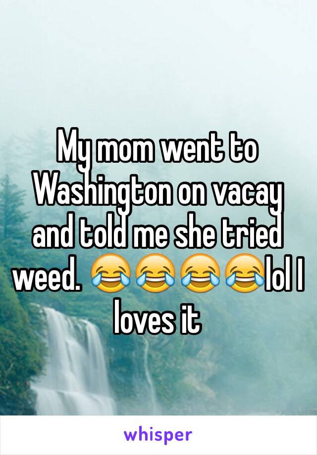 My mom went to Washington on vacay and told me she tried weed. 😂😂😂😂lol I loves it
