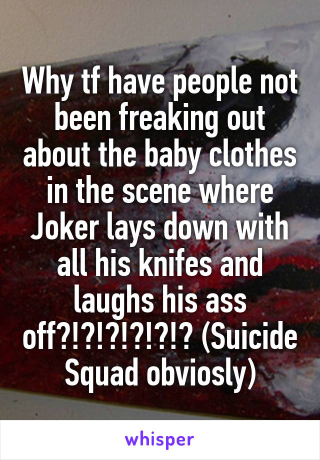 Why tf have people not been freaking out about the baby clothes in the scene where Joker lays down with all his knifes and laughs his ass off?!?!?!?!?!? (Suicide Squad obviosly)