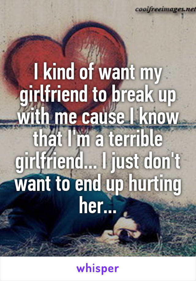 I kind of want my girlfriend to break up with me cause I know that I'm a terrible girlfriend... I just don't want to end up hurting her...