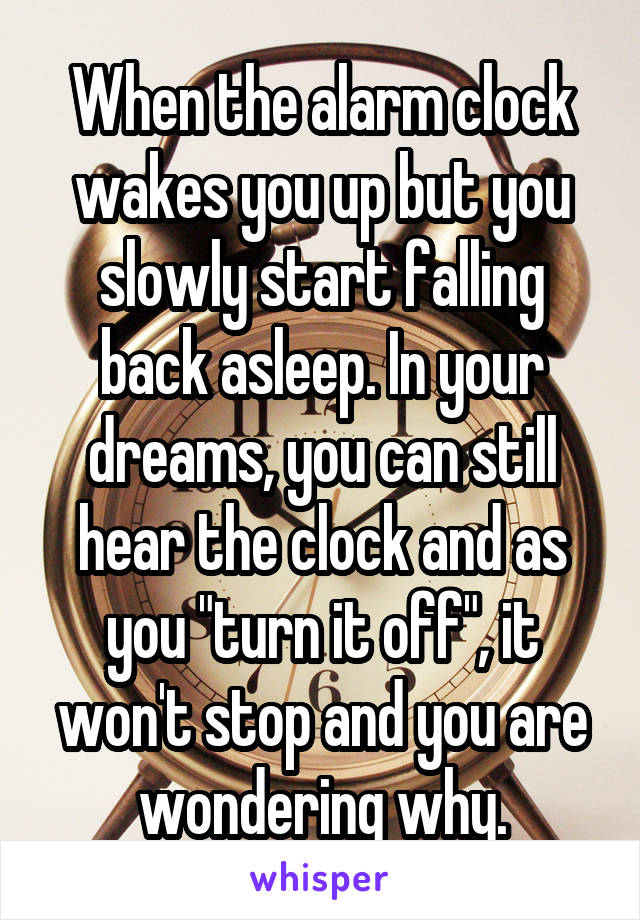"""When the alarm clock wakes you up but you slowly start falling back asleep. In your dreams, you can still hear the clock and as you """"turn it off"""", it won't stop and you are wondering why."""