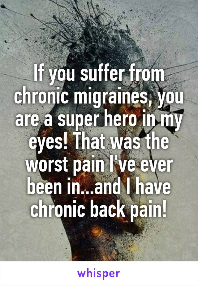 If you suffer from chronic migraines, you are a super hero in my eyes! That was the worst pain I've ever been in...and I have chronic back pain!