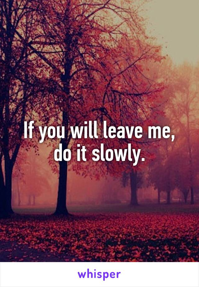 If you will leave me, do it slowly.