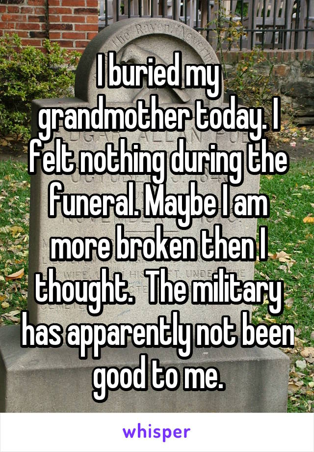 I buried my grandmother today. I felt nothing during the funeral. Maybe I am more broken then I thought.  The military has apparently not been good to me.