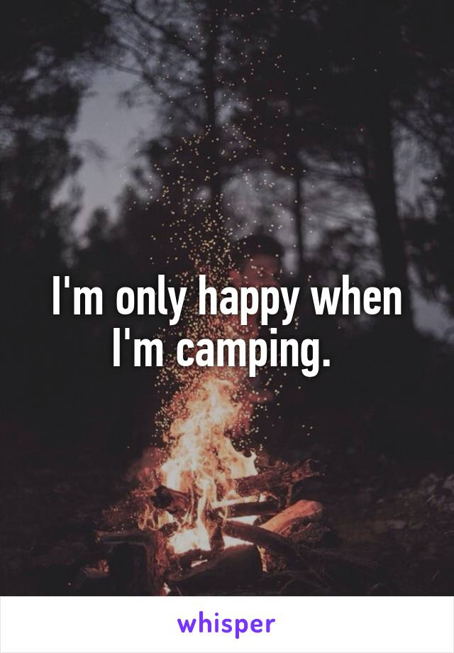 I'm only happy when I'm camping.