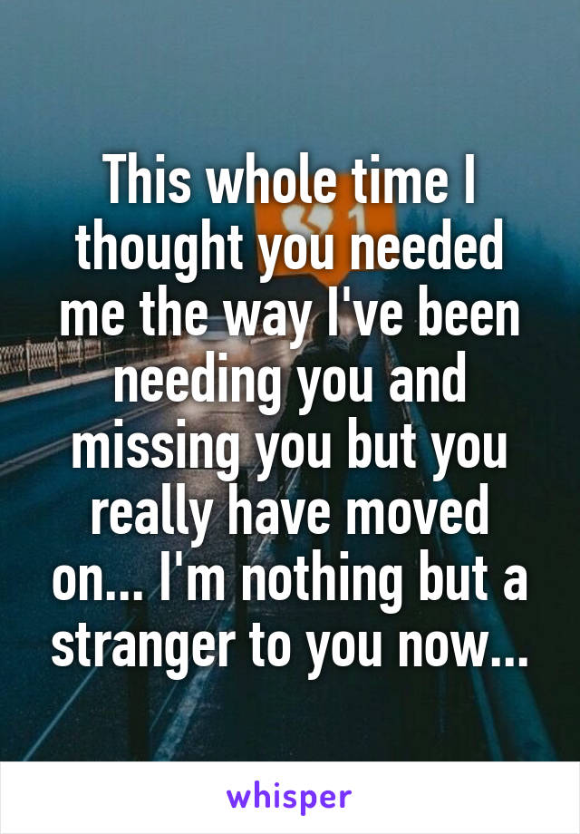 This whole time I thought you needed me the way I've been needing you and missing you but you really have moved on... I'm nothing but a stranger to you now...