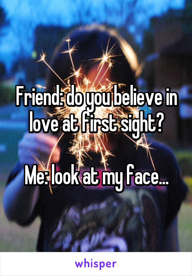 Friend: do you believe in love at first sight?  Me: look at my face...