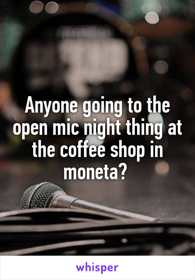 Anyone going to the open mic night thing at the coffee shop in moneta?