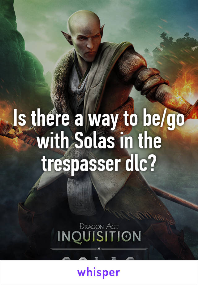 Is there a way to be/go with Solas in the trespasser dlc?