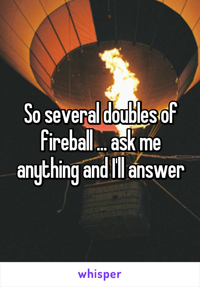 So several doubles of fireball ... ask me anything and I'll answer