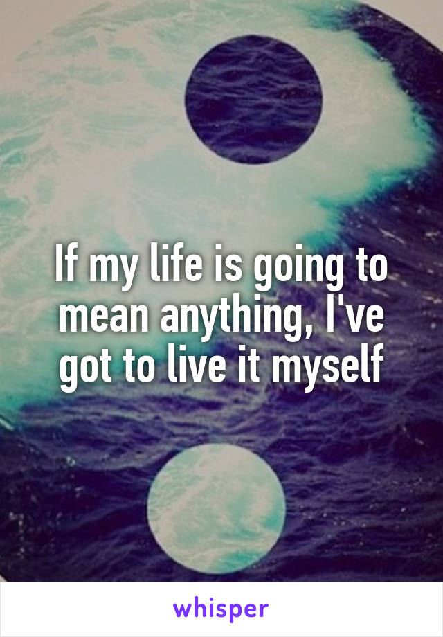 If my life is going to mean anything, I've got to live it myself