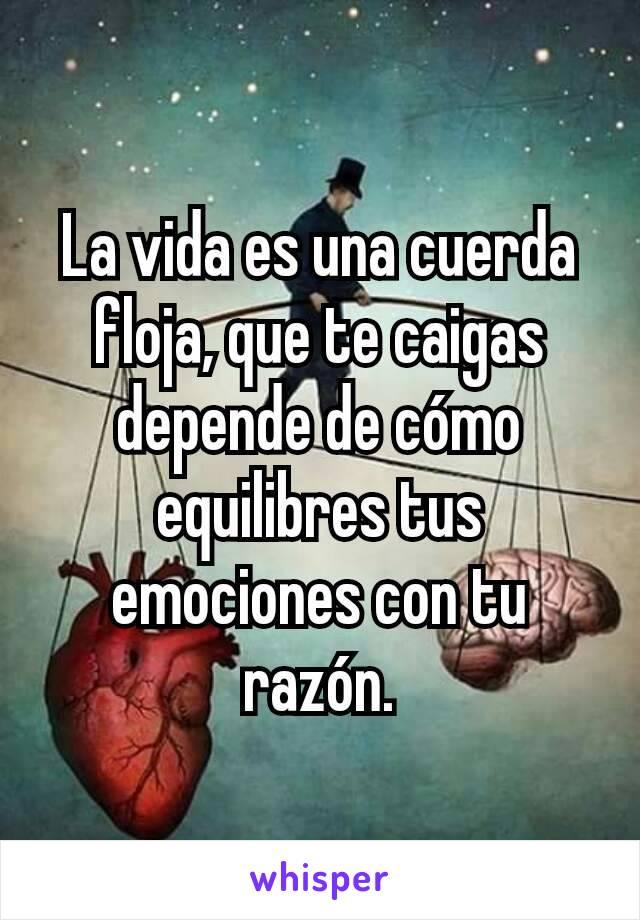 La vida es una cuerda floja, que te caigas depende de cómo equilibres tus emociones con tu razón.