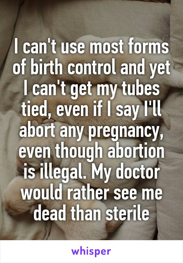 I can't use most forms of birth control and yet I can't get my tubes tied, even if I say I'll abort any pregnancy, even though abortion is illegal. My doctor would rather see me dead than sterile