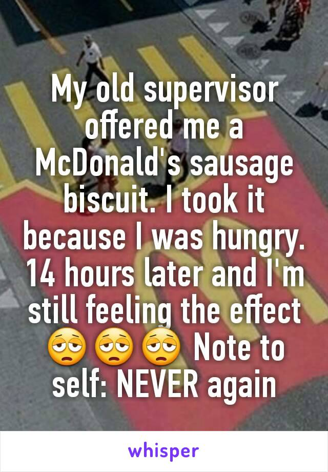 My old supervisor offered me a McDonald's sausage biscuit. I took it because I was hungry. 14 hours later and I'm still feeling the effect 😩😩😩 Note to self: NEVER again