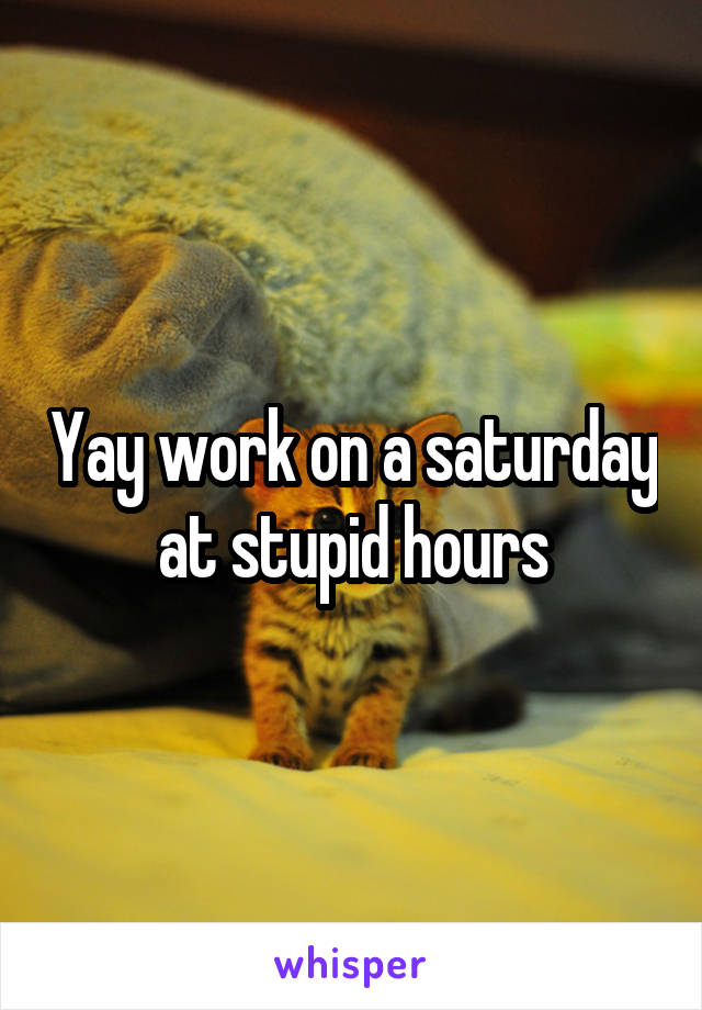 Yay work on a saturday at stupid hours
