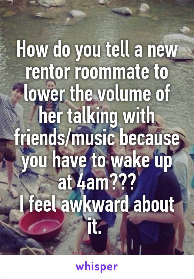 How do you tell a new rentor roommate to lower the volume of her talking with friends/music because you have to wake up at 4am??? I feel awkward about it.