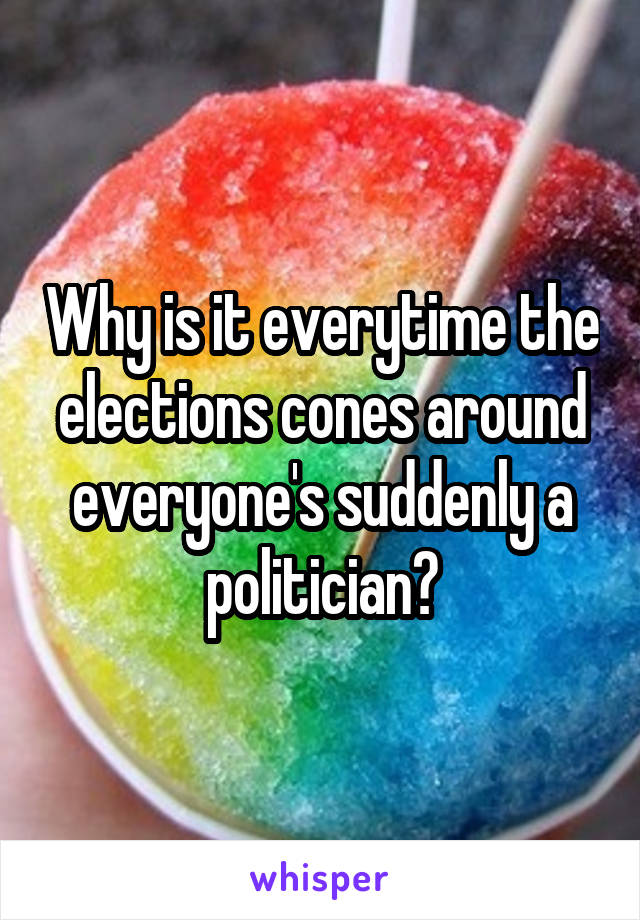 Why is it everytime the elections cones around everyone's suddenly a politician?