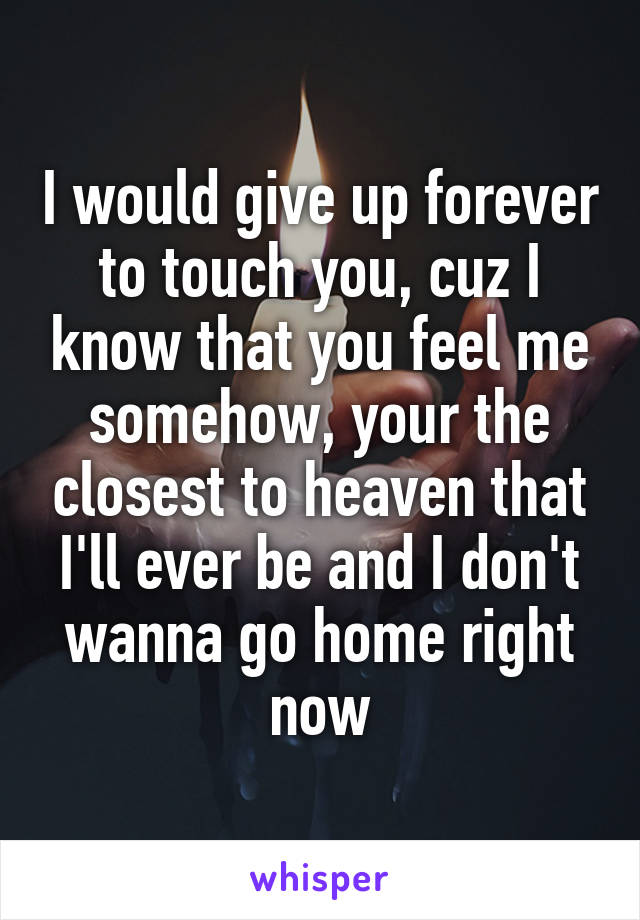 I would give up forever to touch you, cuz I know that you feel me somehow, your the closest to heaven that I'll ever be and I don't wanna go home right now