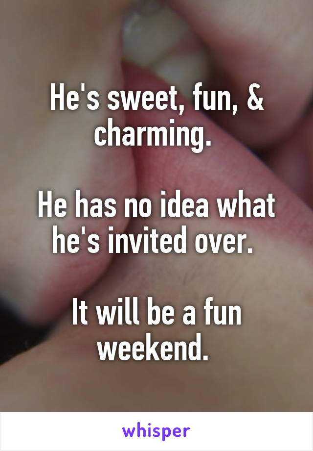 He's sweet, fun, & charming.   He has no idea what he's invited over.   It will be a fun weekend.