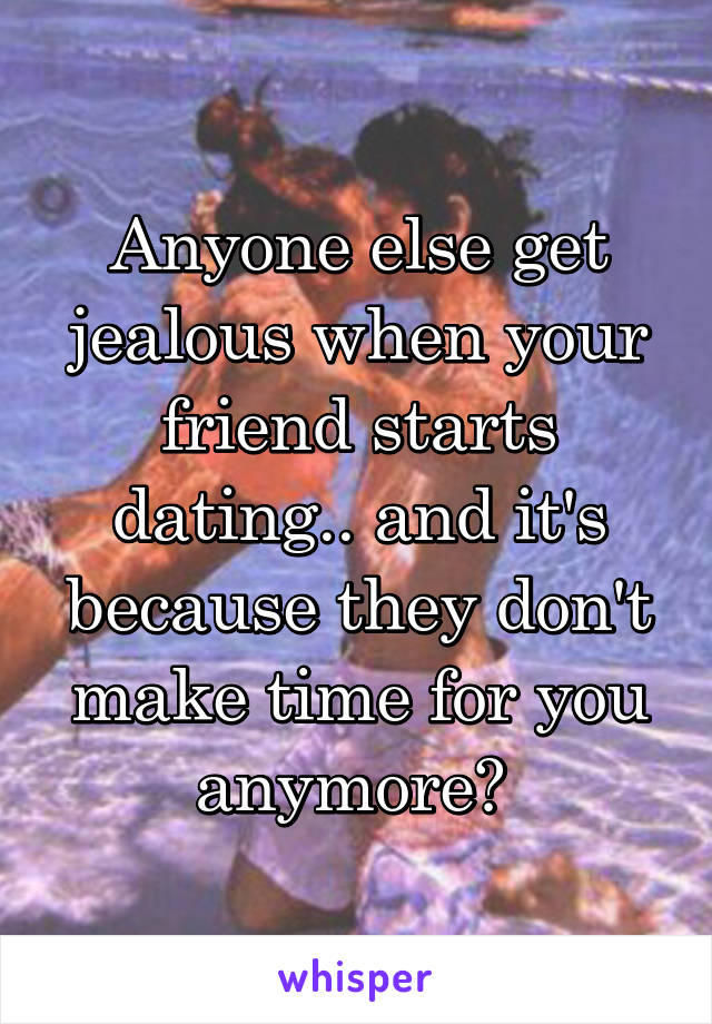 Anyone else get jealous when your friend starts dating.. and it's because they don't make time for you anymore?