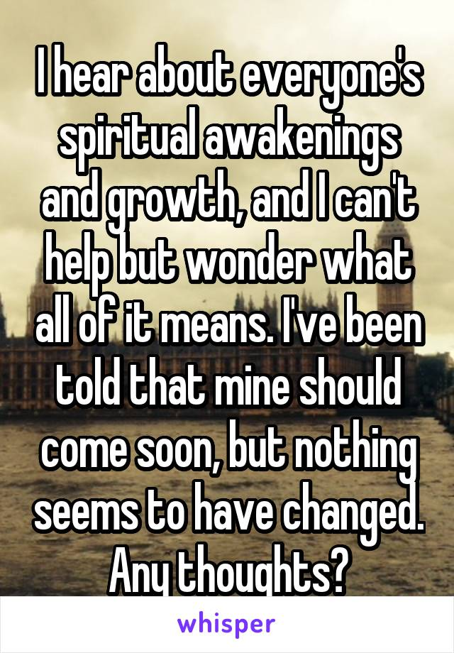 I hear about everyone's spiritual awakenings and growth, and I can't help but wonder what all of it means. I've been told that mine should come soon, but nothing seems to have changed. Any thoughts?