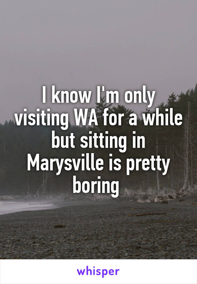 I know I'm only visiting WA for a while but sitting in Marysville is pretty boring